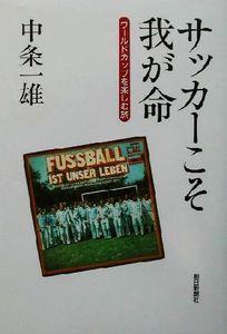 サッカーこそ我が命 ワールドカップを楽しむ旅/中条一雄(著者)